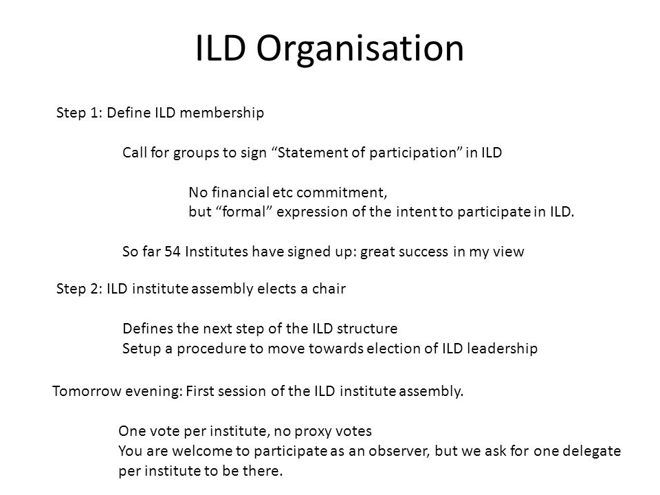 ILD Organisation Step 1: Define ILD membership Call for groups to sign Statement of participation in ILD No financial etc commitment, but formal expression of the intent to participate in ILD.