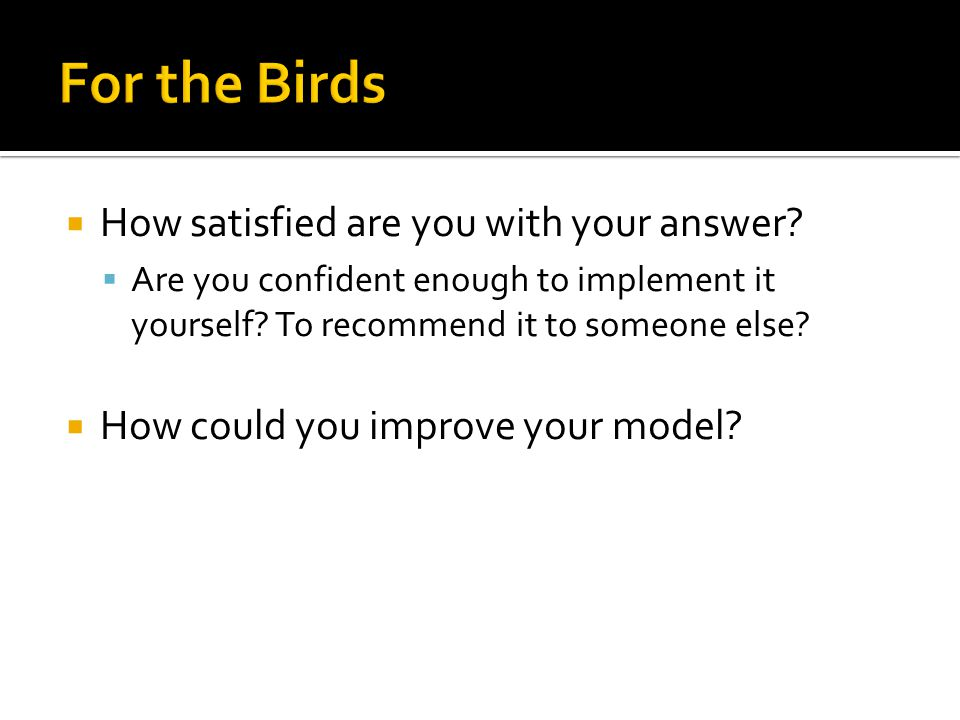  How satisfied are you with your answer.  Are you confident enough to implement it yourself.