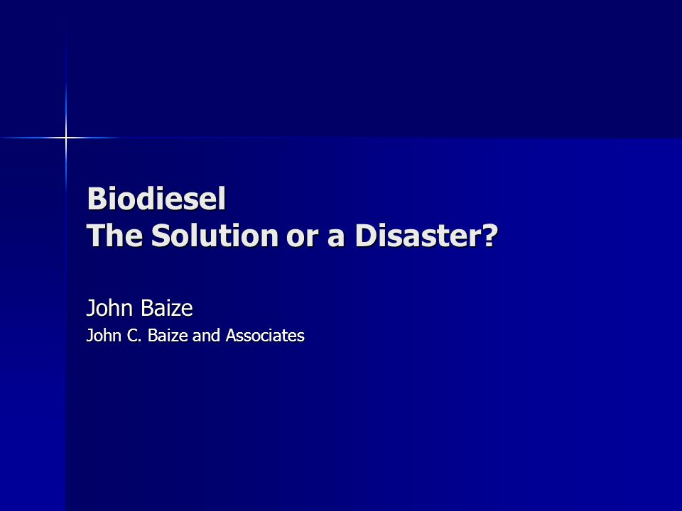 Biodiesel The Solution or a Disaster? John Baize John C. Baize and Associates