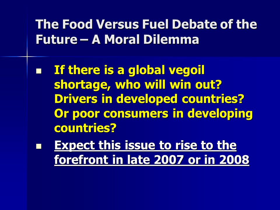 The Food Versus Fuel Debate of the Future – A Moral Dilemma If there is a global vegoil shortage, who will win out? Drivers in developed countries? Or