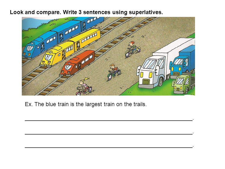 Look and compare. Write 3 sentences using superlatives. Ex. The blue train is the largest train on the trails. _______________________________________