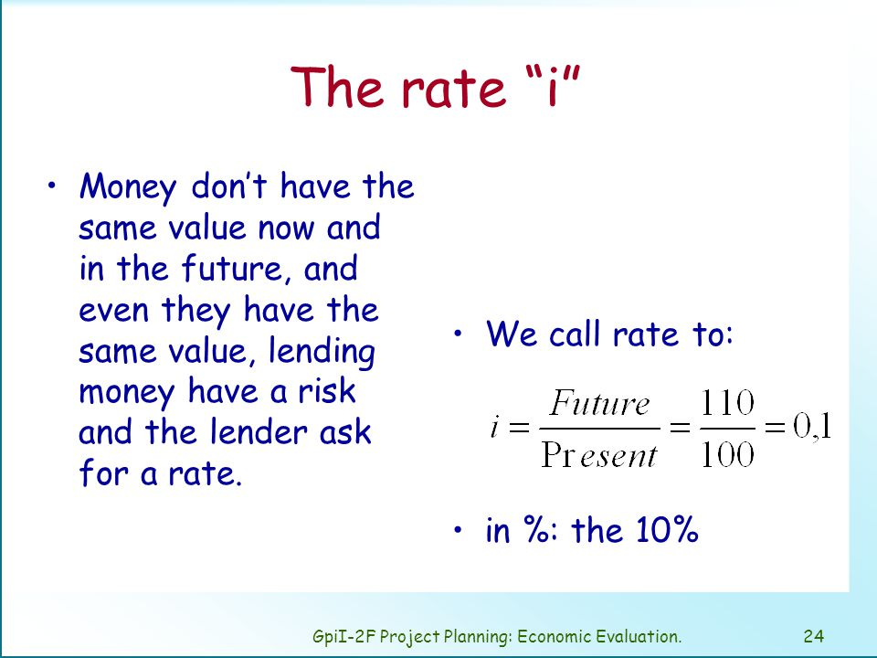 GpiI-2F Project Planning: Economic Evaluation.24 The rate i Money don't have the same value now and in the future, and even they have the same value, lending money have a risk and the lender ask for a rate.