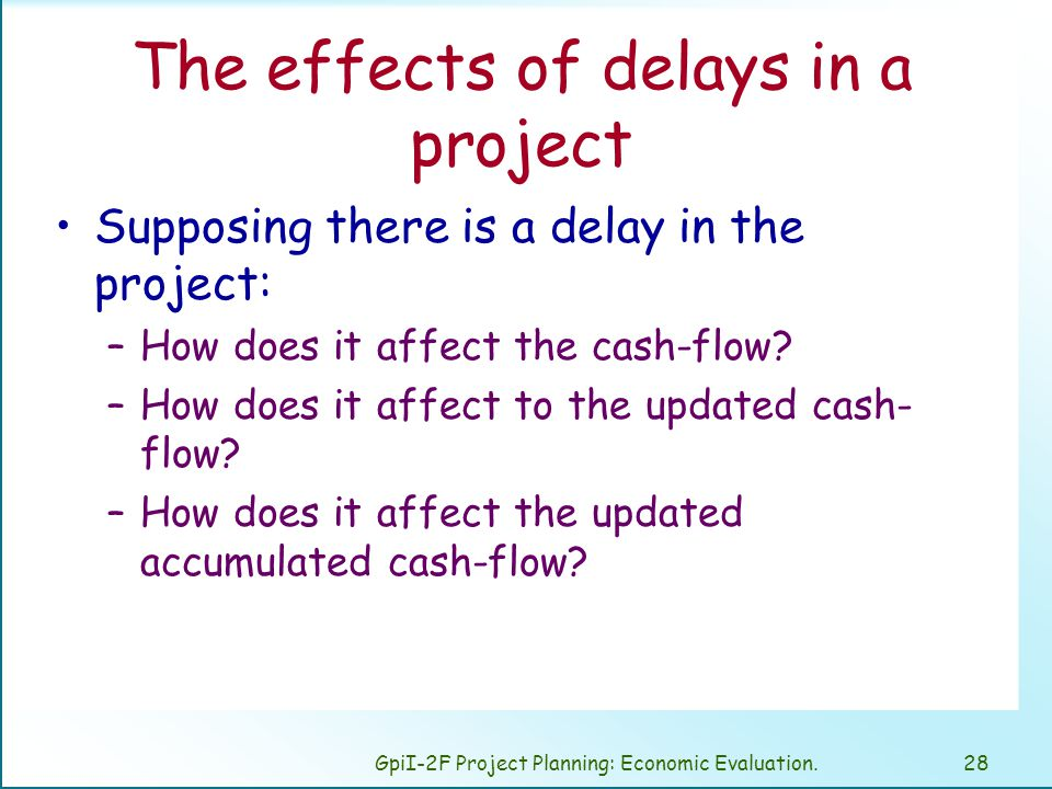 GpiI-2F Project Planning: Economic Evaluation.28 The effects of delays in a project Supposing there is a delay in the project: –How does it affect the cash-flow.