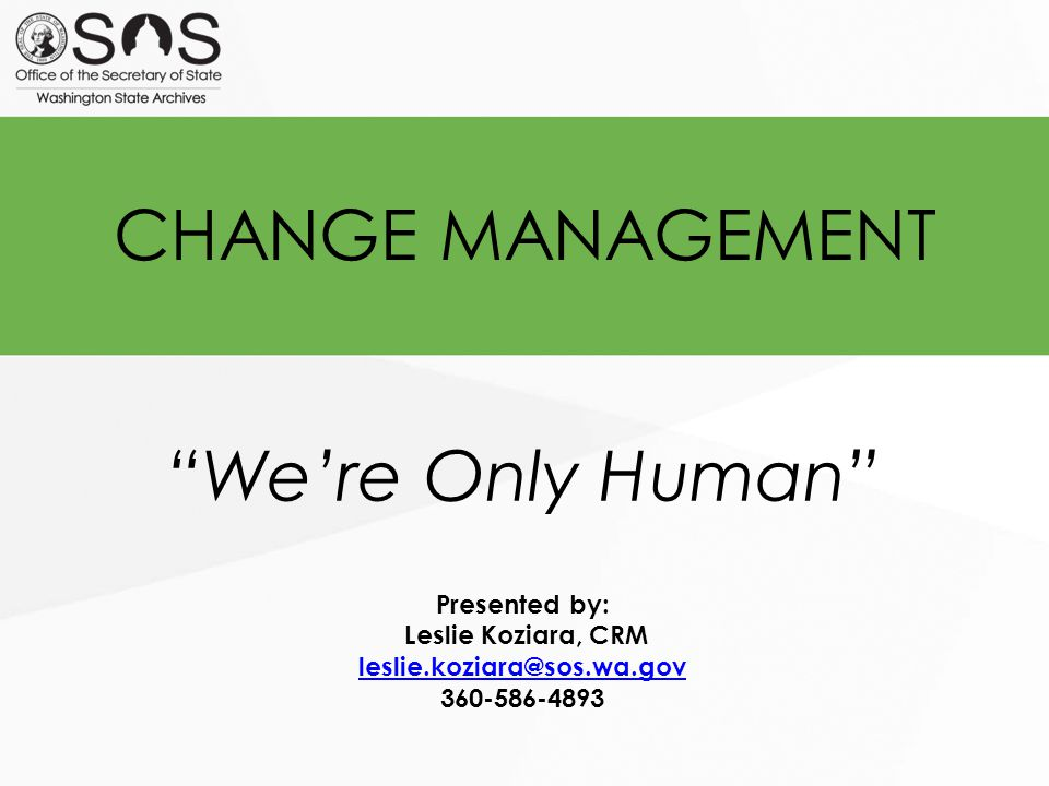 CHANGE MANAGEMENT We're Only Human Presented by: Leslie Koziara, CRM leslie.koziara@sos.wa.gov 360-586-4893