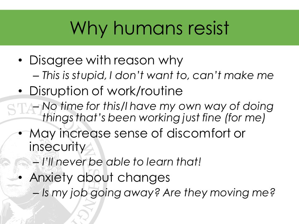 Why humans resist Disagree with reason why – This is stupid, I don't want to, can't make me Disruption of work/routine – No time for this/I have my own way of doing things that's been working just fine (for me) May increase sense of discomfort or insecurity – I'll never be able to learn that.