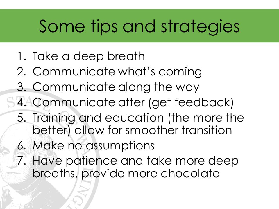 Some tips and strategies 1.Take a deep breath 2.Communicate what's coming 3.Communicate along the way 4.Communicate after (get feedback) 5.Training and education (the more the better) allow for smoother transition 6.Make no assumptions 7.Have patience and take more deep breaths, provide more chocolate