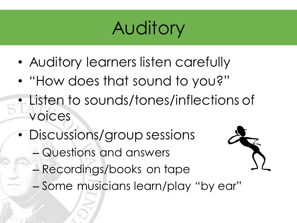 Auditory Auditory learners listen carefully How does that sound to you Listen to sounds/tones/inflections of voices Discussions/group sessions – Questions and answers – Recordings/books on tape – Some musicians learn/play by ear