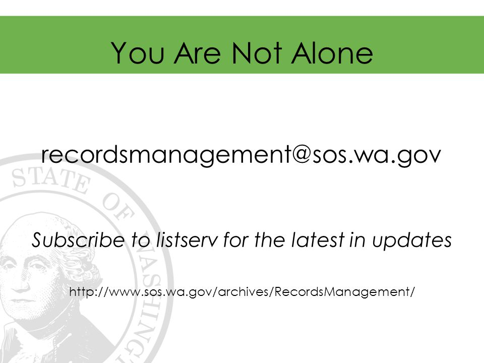 You Are Not Alone For advice and assistance: recordsmanagement@sos.wa.gov Subscribe to listserv for the latest in updates http://www.sos.wa.gov/archives/RecordsManagement/