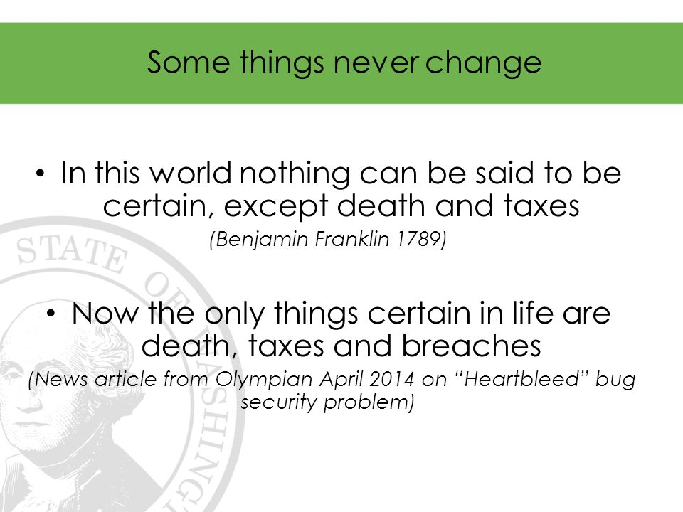 Some things never change In this world nothing can be said to be certain, except death and taxes (Benjamin Franklin 1789) Now the only things certain in life are death, taxes and breaches (News article from Olympian April 2014 on Heartbleed bug security problem)