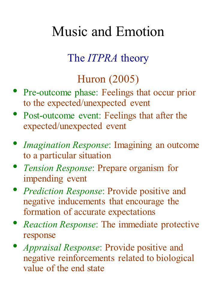 Music and Emotion The ITPRA theory Huron (2005) Pre-outcome phase: Feelings that occur prior to the expected/unexpected event Post-outcome event: Feel