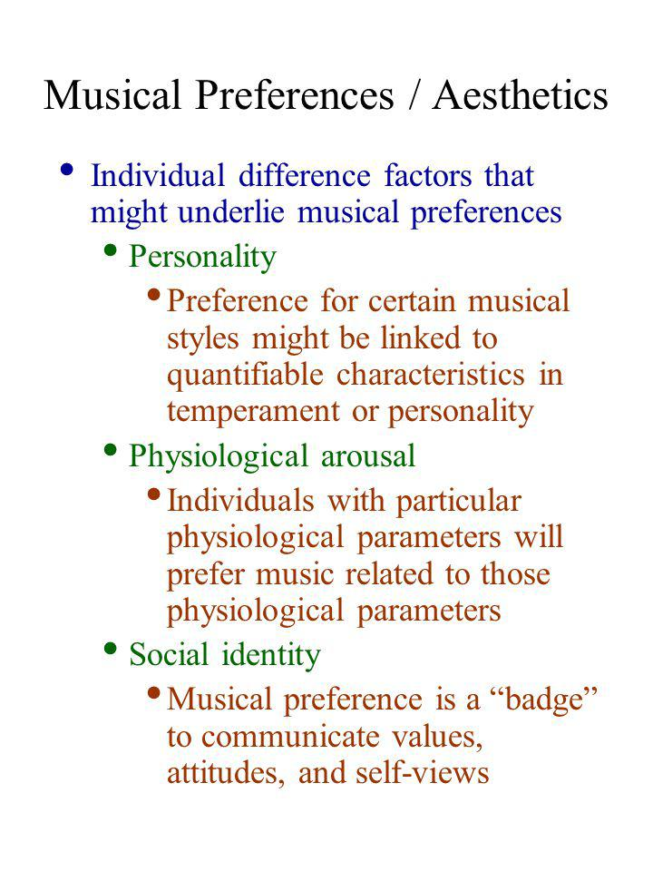 Personality Structure and Musical Preferences Raymond Cattell's 16PF Warmth: Desire to develop close relations with others Reasoning: The extent to which you solve numerical and verbal problems Emotional Stability: How calmly you respond to life's demands Dominance: Tendency to influence and/or control others Liveliness: How freely you express yourself Rule Consciousness: How much value is placed on external rules Social Boldness: How much at ease you feel in social situations Sensitivity: Extent to which emotions and sentiments influence outlook Vigilance: The extent to which you are cautious of other's motives Abstractedness: How much attention is given to abstract rather than concrete observations Privateness: How much you like to keep personal information to yourself Apprehension: How much you are prone to self-criticism Openness to Change: Extent you enjoy new situations/experiences Self-Reliance: How much you enjoy your own company and trust your own judgment Perfectionism: Need to rely on structure rather than leaving things to chance Tension: How easily situations can cause you frustraction