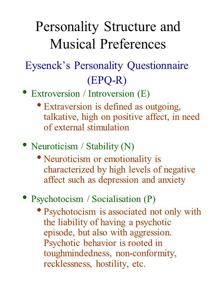 Personality Structure and Musical Preferences EPQ-R means and differences for preference for exaggerated bass McCown, Keiser, Mulhearn & Williamson (1997) VariableMean Psychotocism Males13.02 Females10.03 Extraversion Males21.23 Females18.87 Neurotocism Males15.21 Females19.66 Variablep levelMean # of bass choices Gender.001Female6.2 Male9.4 Extraversion.05Low6.7 High9.5 Psychotocism.001Low5.9 High9.7