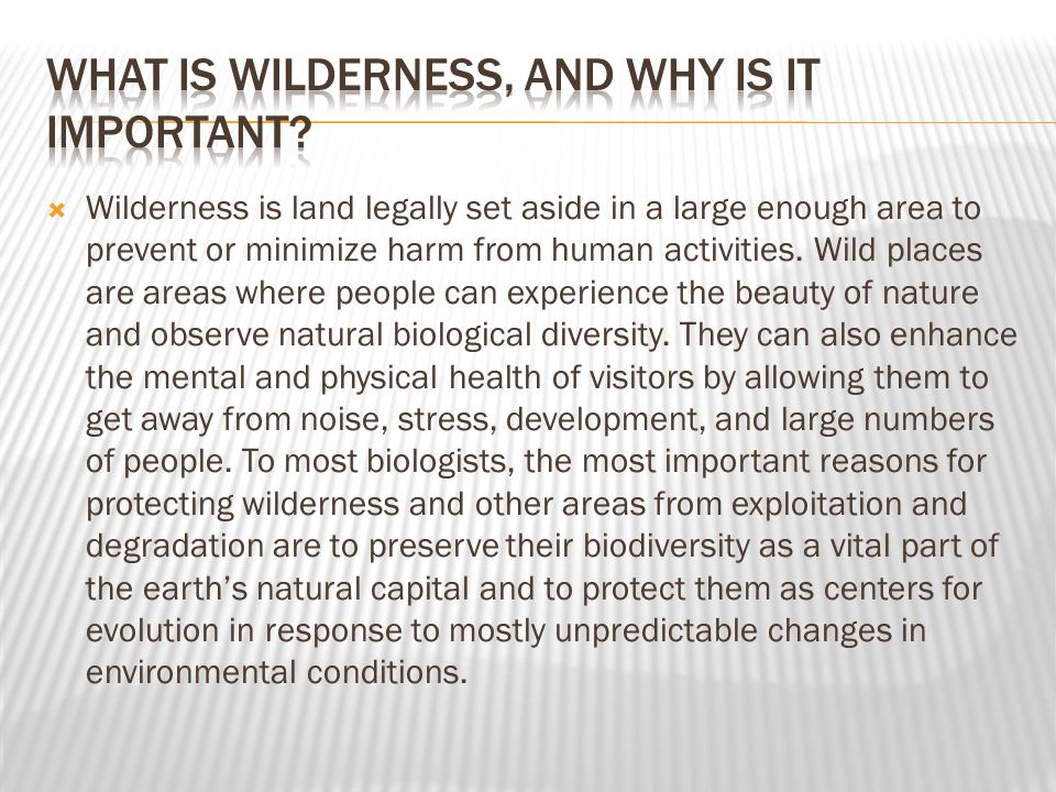  Wilderness is land legally set aside in a large enough area to prevent or minimize harm from human activities.