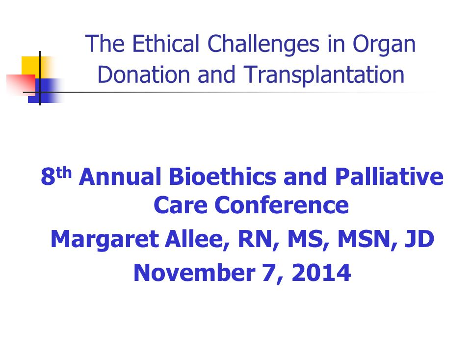 The Ethical Challenges in Organ Donation and Transplantation 8 th Annual Bioethics and Palliative Care Conference Margaret Allee, RN, MS, MSN, JD November 7, 2014