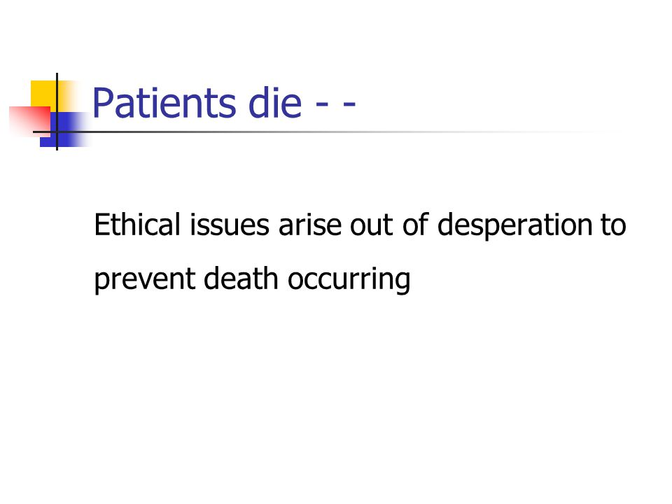 Patients die - - Ethical issues arise out of desperation to prevent death occurring