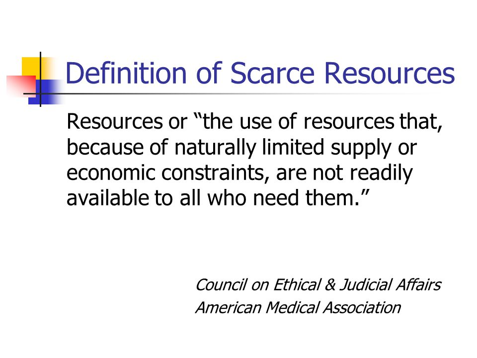 Definition of Scarce Resources Resources or the use of resources that, because of naturally limited supply or economic constraints, are not readily available to all who need them. Council on Ethical & Judicial Affairs American Medical Association