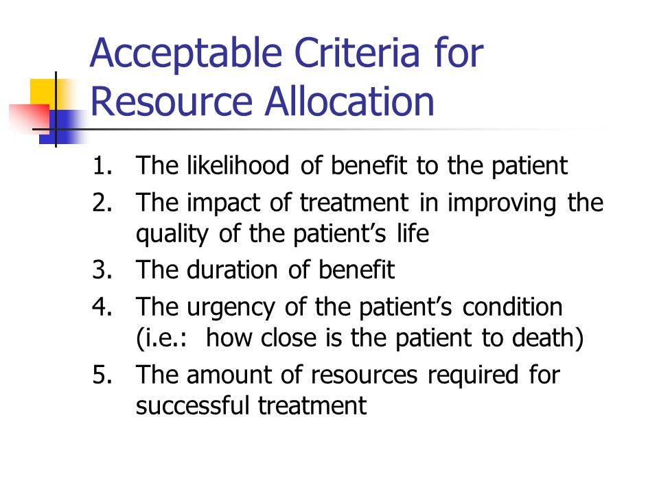 Acceptable Criteria for Resource Allocation 1.The likelihood of benefit to the patient 2.The impact of treatment in improving the quality of the patient's life 3.The duration of benefit 4.The urgency of the patient's condition (i.e.: how close is the patient to death) 5.The amount of resources required for successful treatment