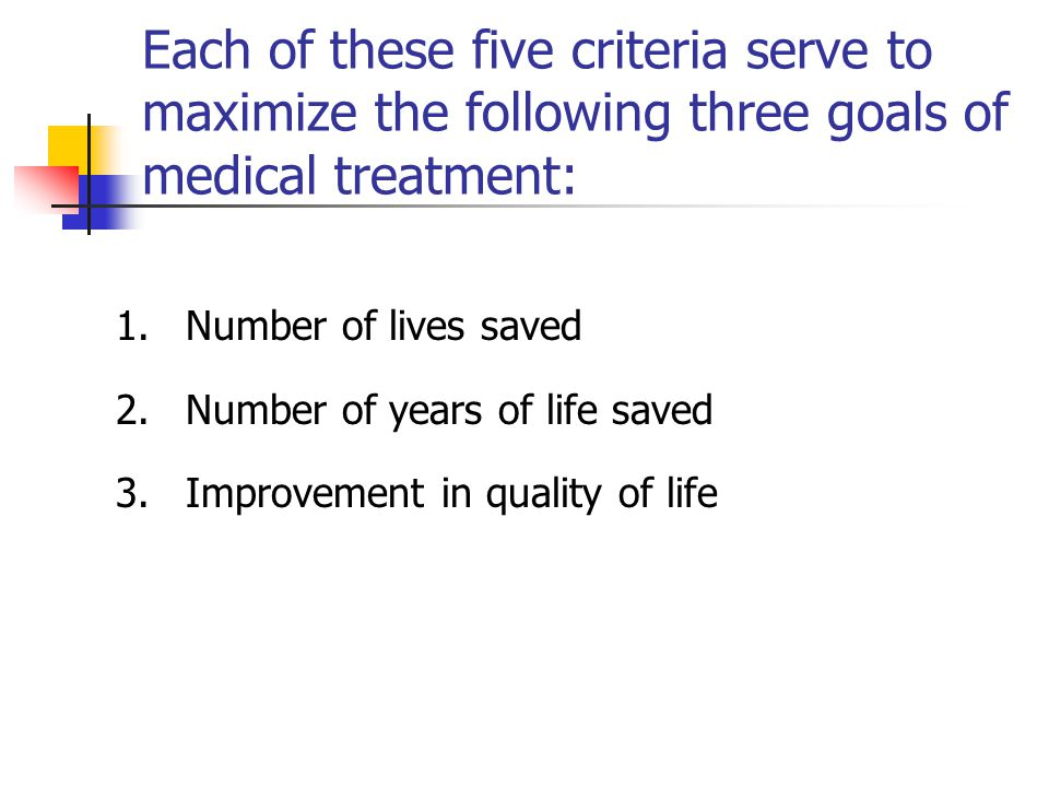 Each of these five criteria serve to maximize the following three goals of medical treatment: 1.Number of lives saved 2.Number of years of life saved 3.Improvement in quality of life