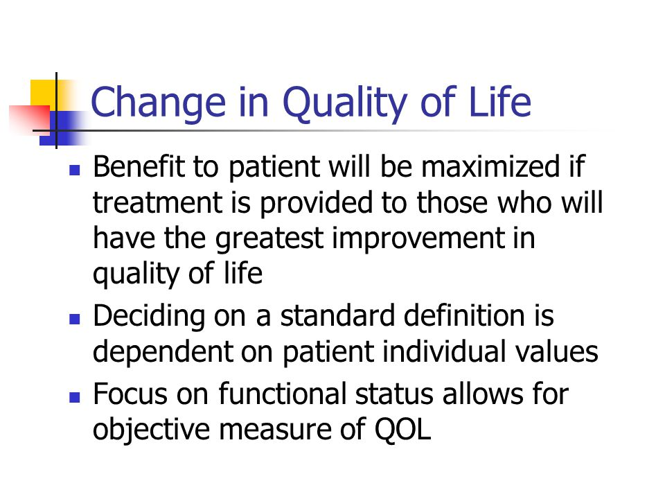 Change in Quality of Life Benefit to patient will be maximized if treatment is provided to those who will have the greatest improvement in quality of life Deciding on a standard definition is dependent on patient individual values Focus on functional status allows for objective measure of QOL