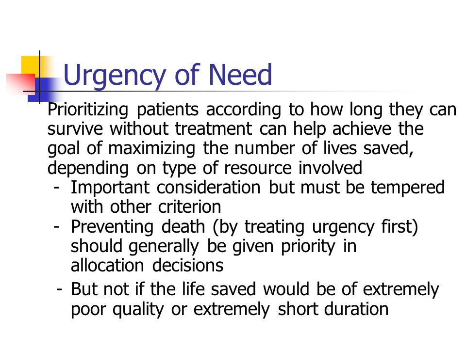 Urgency of Need Prioritizing patients according to how long they can survive without treatment can help achieve the goal of maximizing the number of lives saved, depending on type of resource involved -Important consideration but must be tempered with other criterion - Preventing death (by treating urgency first) should generally be given priority in allocation decisions -But not if the life saved would be of extremely poor quality or extremely short duration