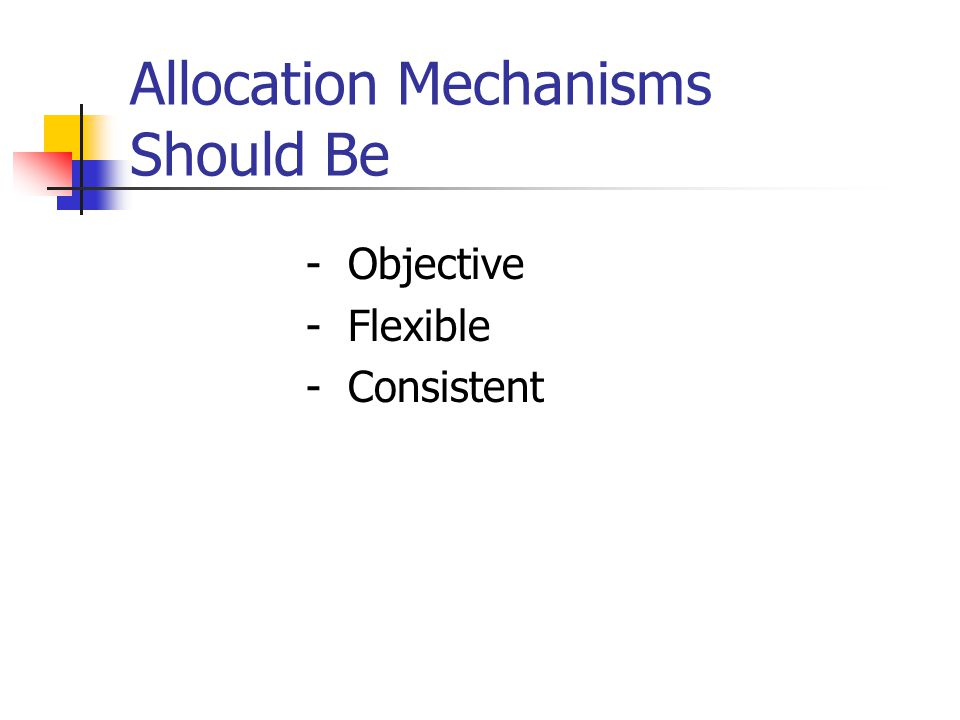 Allocation Mechanisms Should Be - Objective - Flexible - Consistent