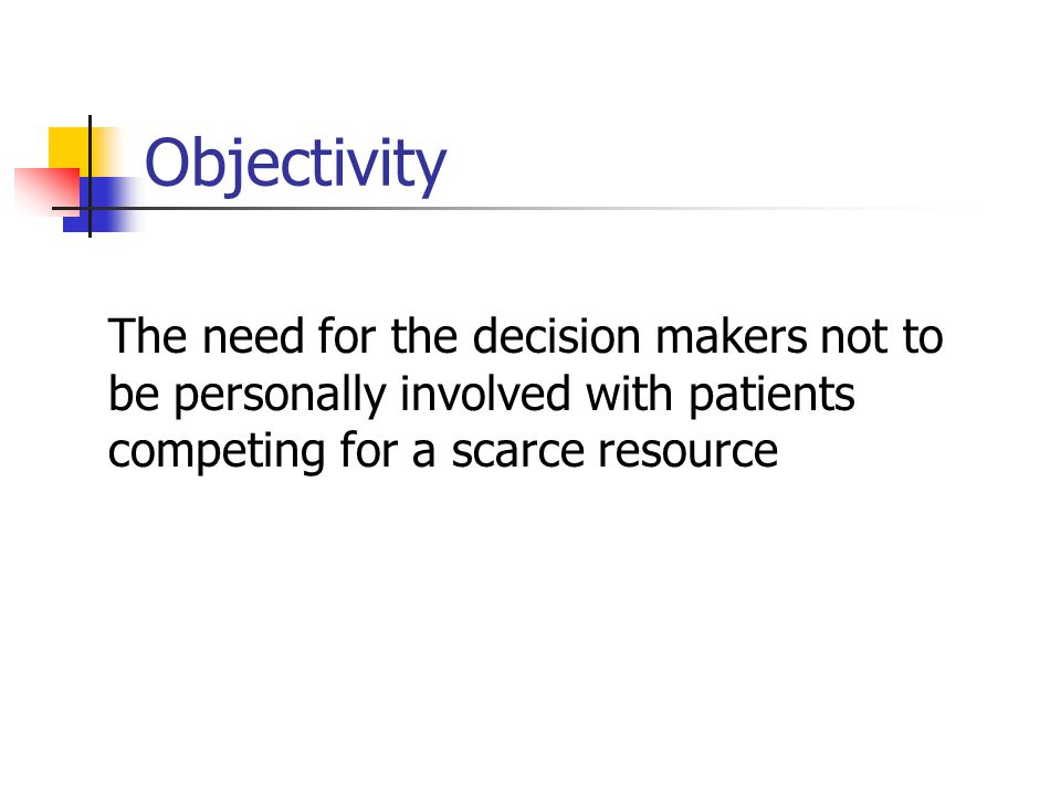 Objectivity The need for the decision makers not to be personally involved with patients competing for a scarce resource