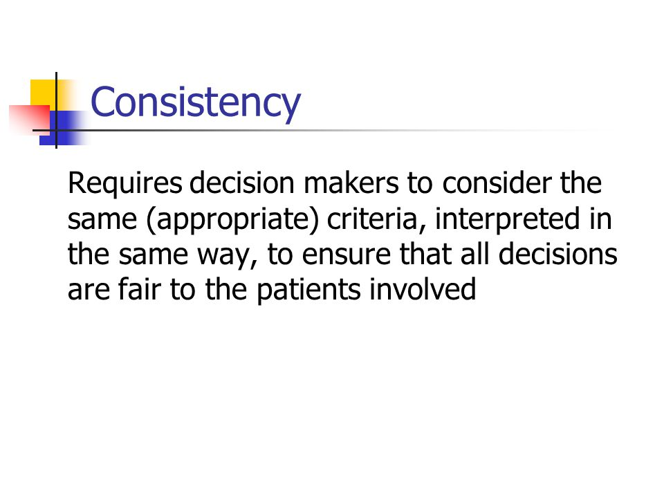 Consistency Requires decision makers to consider the same (appropriate) criteria, interpreted in the same way, to ensure that all decisions are fair to the patients involved