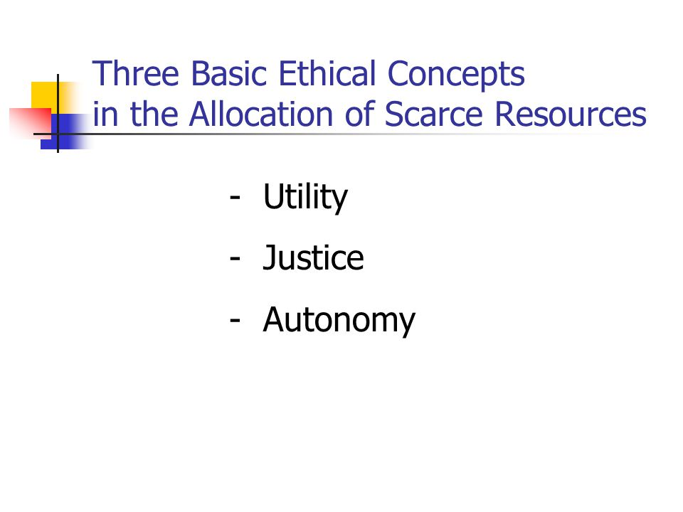 Three Basic Ethical Concepts in the Allocation of Scarce Resources -Utility -Justice -Autonomy