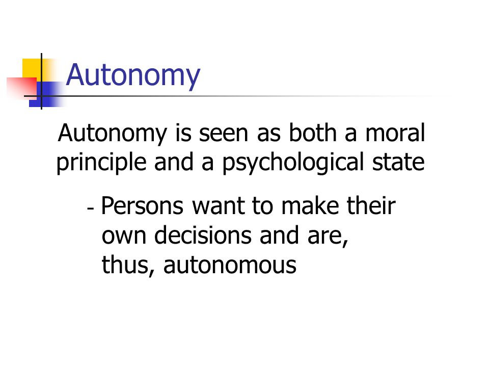 Autonomy Autonomy is seen as both a moral principle and a psychological state - Persons want to make their own decisions and are, thus, autonomous