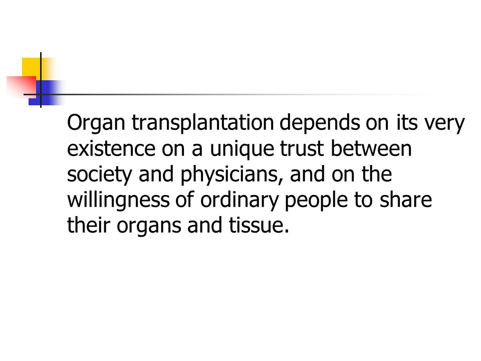 Organ transplantation depends on its very existence on a unique trust between society and physicians, and on the willingness of ordinary people to share their organs and tissue.