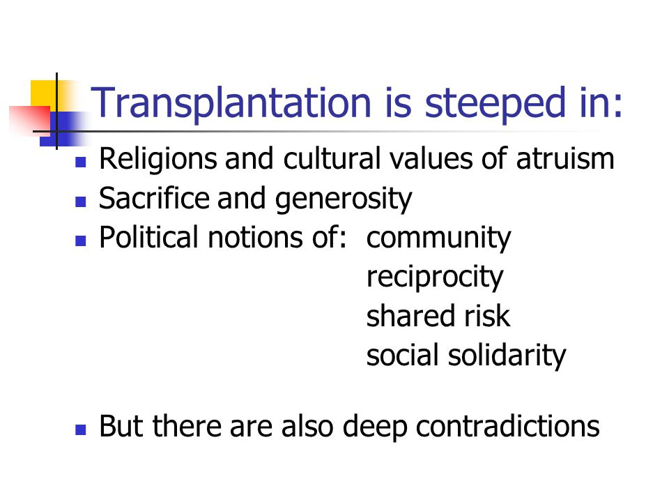 Transplantation is steeped in: Religions and cultural values of atruism Sacrifice and generosity Political notions of:community reciprocity shared risk social solidarity But there are also deep contradictions