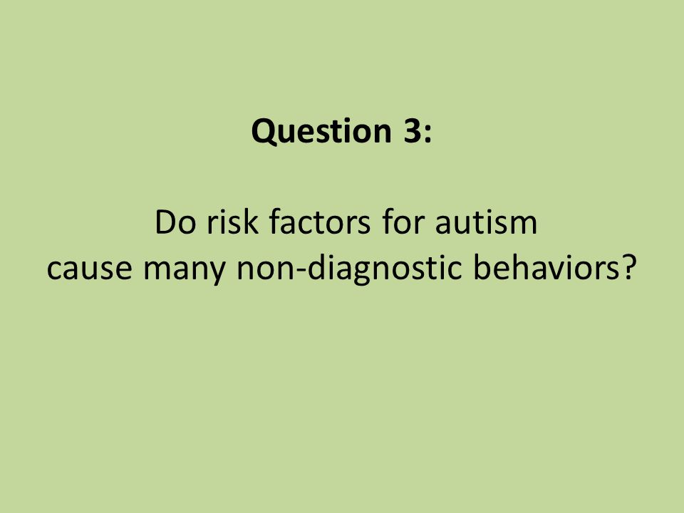Question 3: Do risk factors for autism cause many non-diagnostic behaviors