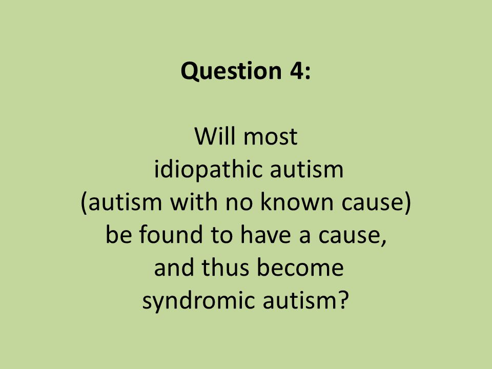 Question 4: Will most idiopathic autism (autism with no known cause) be found to have a cause, and thus become syndromic autism