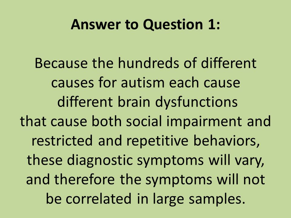 Answer to Question 1: Because the hundreds of different causes for autism each cause different brain dysfunctions that cause both social impairment and restricted and repetitive behaviors, these diagnostic symptoms will vary, and therefore the symptoms will not be correlated in large samples.