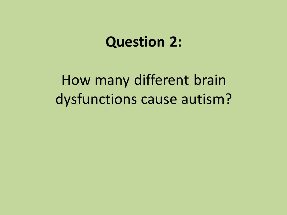 Hundreds of varied brain dysfunctions cause autism Bigger brains Smaller brains Missing corpus callosum Cerebellar impairment Amygdala impairment White matter impairment Gray matter impairment As well as Neurotransmitter excess or deficit Protein excess or deficit