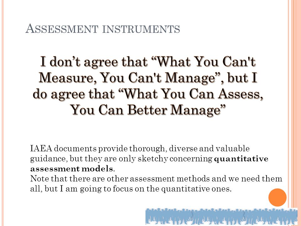 A SSESSMENT INSTRUMENTS IAEA documents provide thorough, diverse and valuable guidance, but they are only sketchy concerning quantitative assessment m