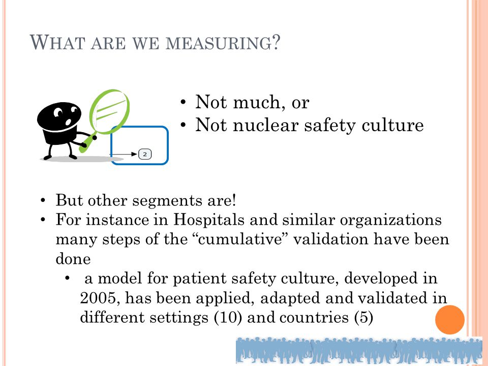 W HAT ARE WE MEASURING ? Not much, or Not nuclear safety culture But other segments are! For instance in Hospitals and similar organizations many step