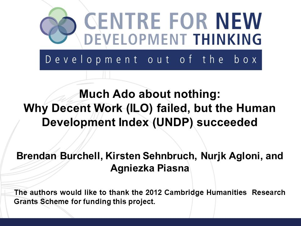Much Ado about nothing: Why Decent Work (ILO) failed, but the Human Development Index (UNDP) succeeded Brendan Burchell, Kirsten Sehnbruch, Nurjk Agloni, and Agniezka Piasna The authors would like to thank the 2012 Cambridge Humanities Research Grants Scheme for funding this project.