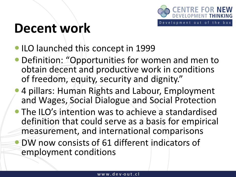 """w w w. d e v -o u t. c l Decent work ILO launched this concept in 1999 Definition: """"Opportunities for women and men to obtain decent and productive wo"""