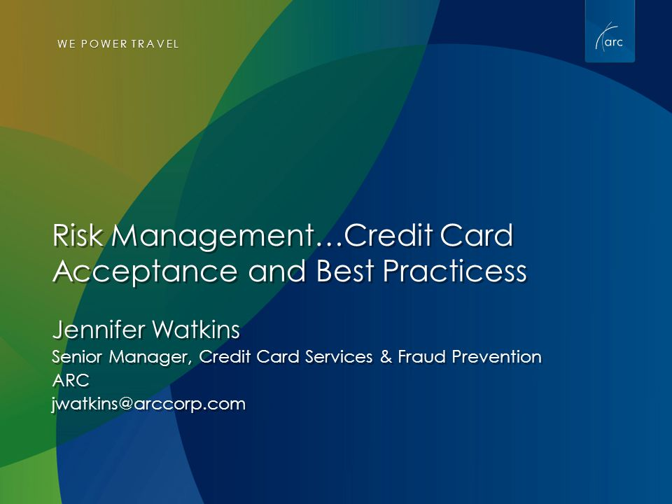 WE POWER TRAVEL Risk Management…Credit Card Acceptance and Best Practicess Jennifer Watkins Senior Manager, Credit Card Services & Fraud Prevention ARC jwatkins@arccorp.com Jennifer Watkins Senior Manager, Credit Card Services & Fraud Prevention ARC jwatkins@arccorp.com