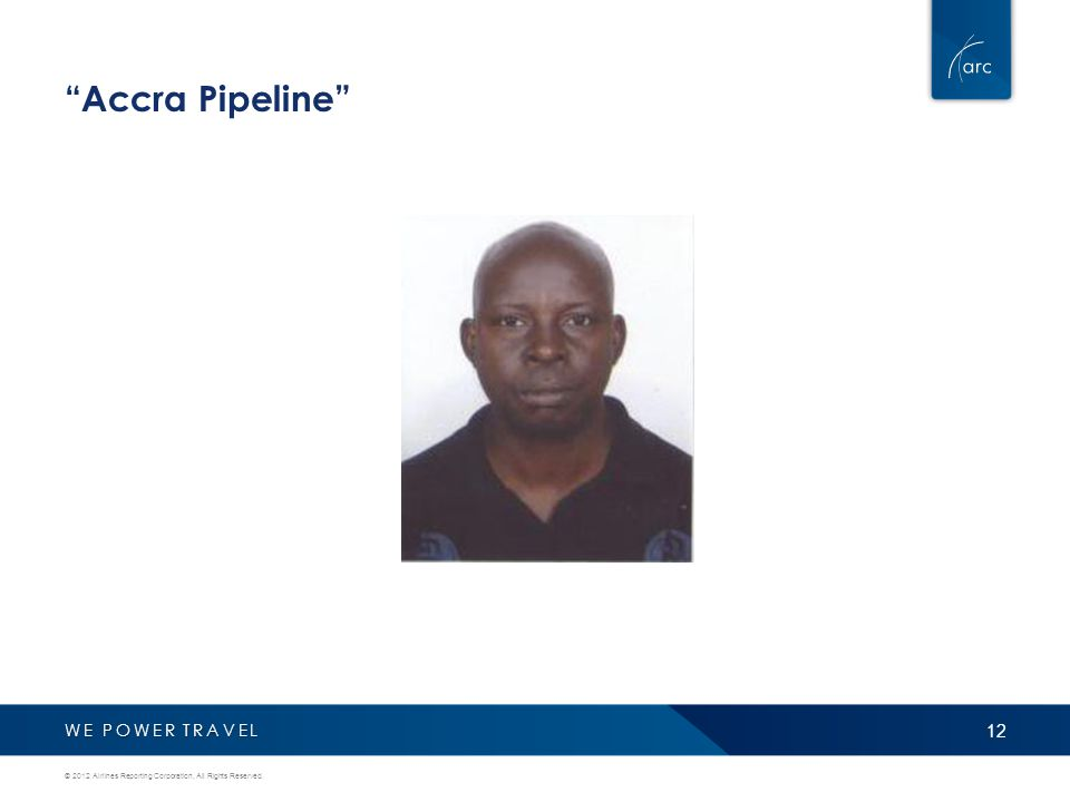 WE POWER TRAVEL Accra Pipeline 12 © 2012 Airlines Reporting Corporation, All Rights Reserved.