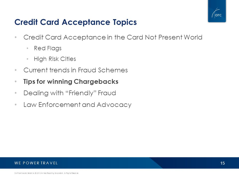 WE POWER TRAVEL Credit Card Acceptance Topics Credit Card Acceptance in the Card Not Present World Red Flags High Risk Cities Current trends in Fraud Schemes Tips for winning Chargebacks Dealing with Friendly Fraud Law Enforcement and Advocacy 15 Confidential and Sensitive.