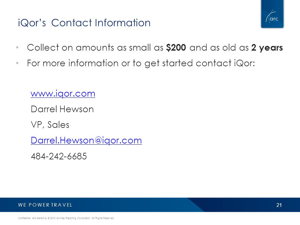 WE POWER TRAVEL iQor's Contact Information Collect on amounts as small as $200 and as old as 2 years For more information or to get started contact iQor: www.iqor.com Darrel Hewson VP, Sales Darrel.Hewson@iqor.com 484-242-6685 21 Confidential and Sensitive © 2013 Airlines Reporting Corporation, All Rights Reserved.