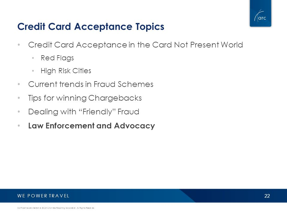 WE POWER TRAVEL Credit Card Acceptance Topics Credit Card Acceptance in the Card Not Present World Red Flags High Risk Cities Current trends in Fraud Schemes Tips for winning Chargebacks Dealing with Friendly Fraud Law Enforcement and Advocacy 22 Confidential and Sensitive.