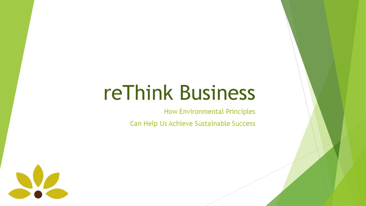 reThink Business How Environmental Principles Can Help Us Achieve Sustainable Success
