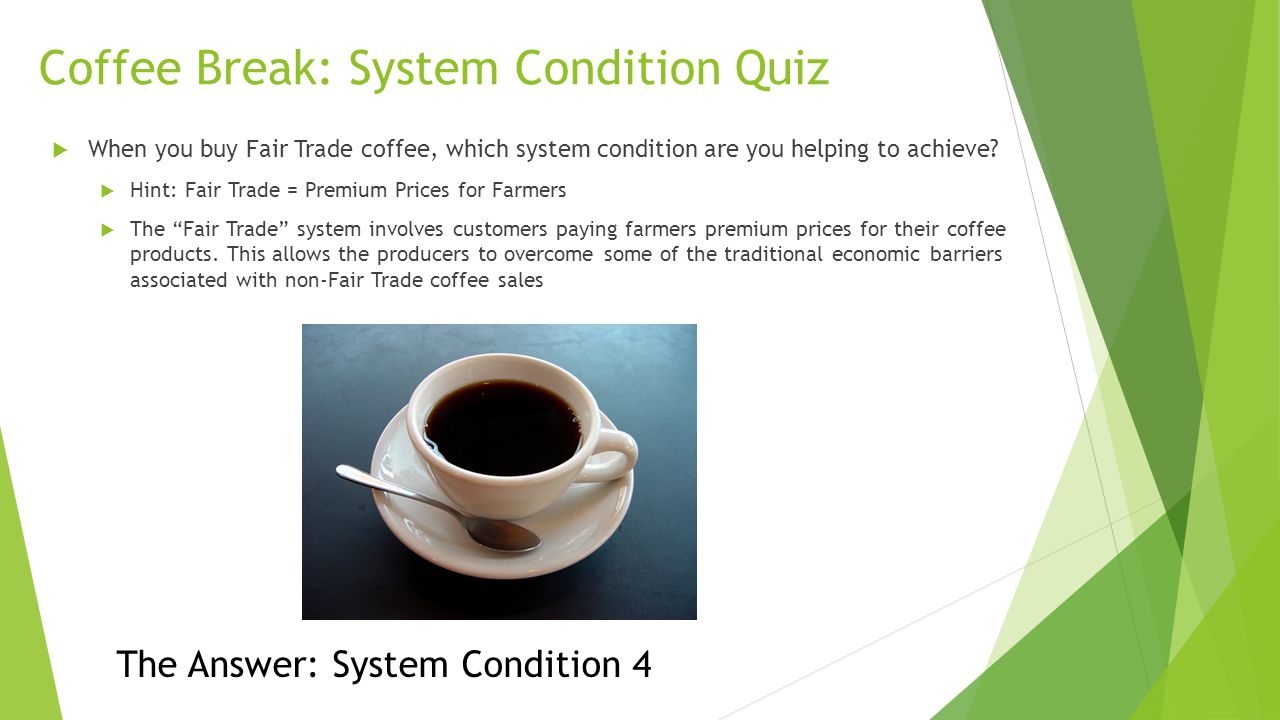 Coffee Break: System Condition Quiz  When you buy Fair Trade coffee, which system condition are you helping to achieve?  Hint: Fair Trade = Premium