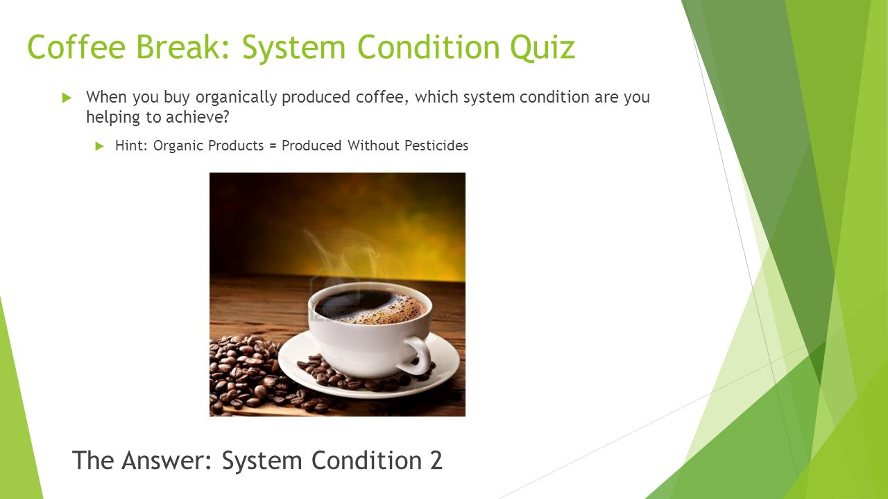 Coffee Break: System Condition Quiz  When you buy organically produced coffee, which system condition are you helping to achieve?  Hint: Organic Pro