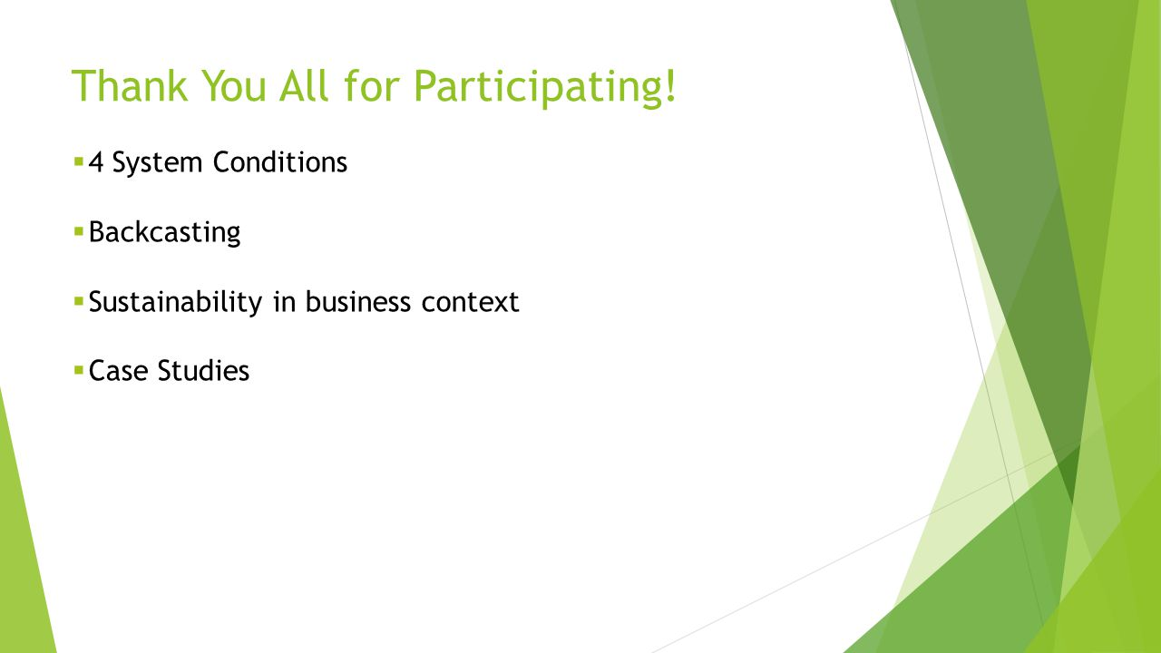 Thank You All for Participating!  4 System Conditions  Backcasting  Sustainability in business context  Case Studies