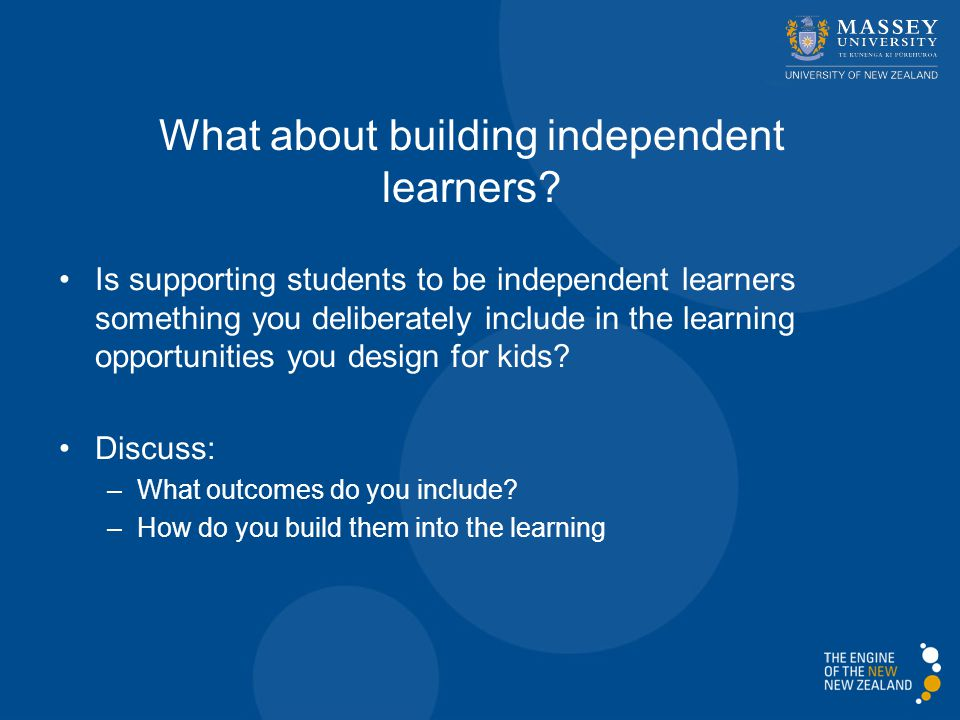 Is supporting students to be independent learners something you deliberately include in the learning opportunities you design for kids.