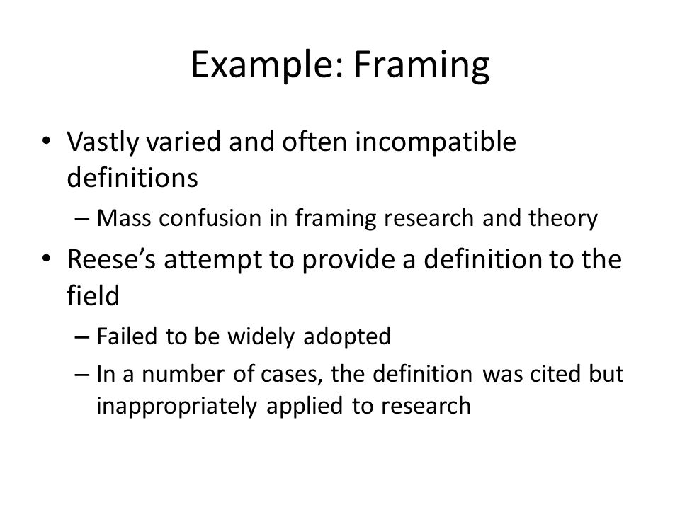 Example: Framing Vastly varied and often incompatible definitions – Mass confusion in framing research and theory Reese's attempt to provide a definition to the field – Failed to be widely adopted – In a number of cases, the definition was cited but inappropriately applied to research